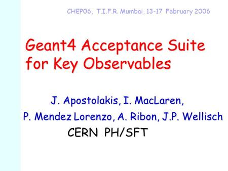 Geant4 Acceptance Suite for Key Observables CHEP06, T.I.F.R. Mumbai, 13-17 February 2006 J. Apostolakis, I. MacLaren, J. Apostolakis, I. MacLaren, P. Mendez.