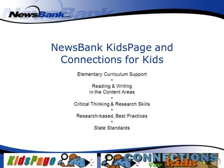NewsBank KidsPage and Connections for Kids Elementary Curriculum Support Reading & Writing in the Content Areas Critical Thinking & Research Skills Research-based,