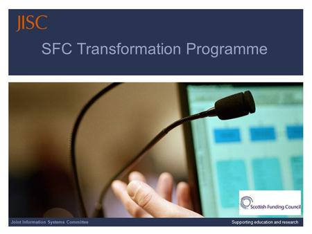 Joint Information Systems Committee 17/03/06 | CETIS EC SIG Meeting | Slide 1 SFC Transformation Programme Joint Information Systems CommitteeSupporting.