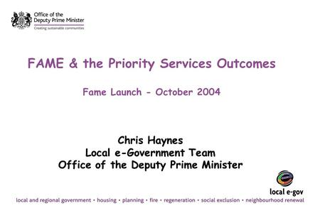 FAME & the Priority Services Outcomes Fame Launch - October 2004 Chris Haynes Local e-Government Team Office of the Deputy Prime Minister Chris Haynes.