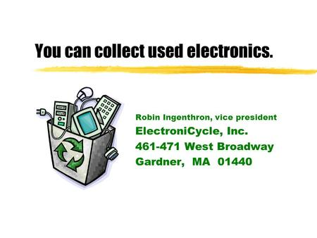 You can collect used electronics. Robin Ingenthron, vice president ElectroniCycle, Inc. 461-471 West Broadway Gardner, MA 01440.