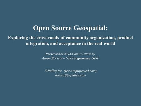 Open Source Geospatial: Exploring the cross-roads of community organization, product integration, and acceptance in the real world Presented at NOAA on.