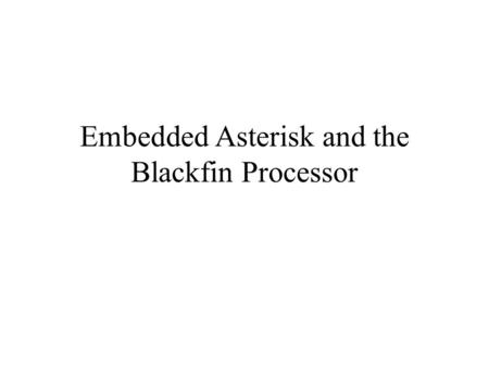Embedded Asterisk and the Blackfin Processor. Topics Introduction Why Embedded? IP PBX Hardware 101 Free Telephony Project and Open Hardware Status The.