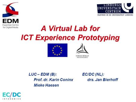 A Virtual Lab for ICT Experience Prototyping LUC – EDM (B): Prof. dr. Karin Coninx Mieke Haesen EC/DC (NL): drs. Jan Bierhoff.