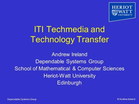 © Andrew IrelandDependable Systems Group ITI Techmedia and Technology Transfer Andrew Ireland Dependable Systems Group School of Mathematical & Computer.