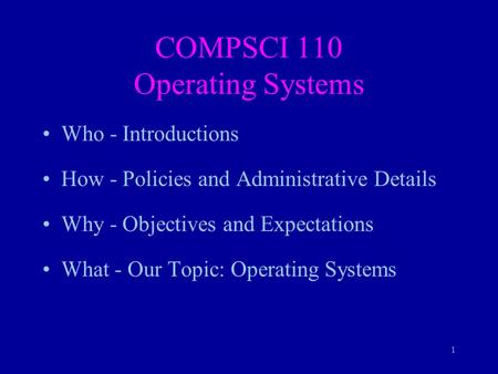 1 COMPSCI 110 Operating Systems Who - Introductions How - Policies and Administrative Details Why - Objectives and Expectations What - Our Topic: Operating.