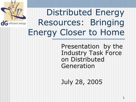 1 Distributed Energy Resources: Bringing Energy Closer to Home Presentation by the Industry Task Force on Distributed Generation July 28, 2005.