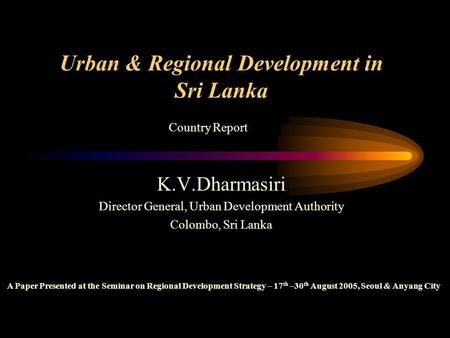 Urban & Regional Development in Sri Lanka K.V.Dharmasiri Director General, Urban Development Authority Colombo, Sri Lanka A Paper Presented at the Seminar.