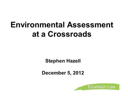 Environmental Assessment at a Crossroads Stephen Hazell December 5, 2012.