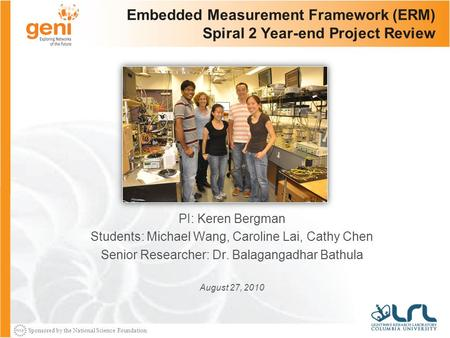 Sponsored by the National Science Foundation Embedded Measurement Framework (ERM) Spiral 2 Year-end Project Review PI: Keren Bergman Students: Michael.