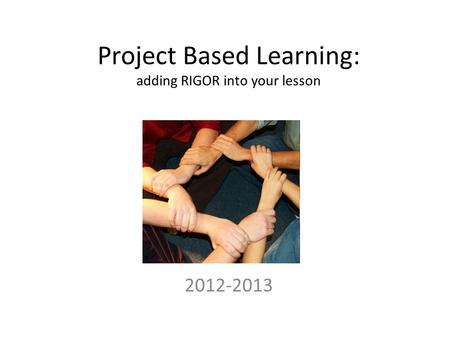 Project Based Learning: adding RIGOR into your lesson 2012-2013.