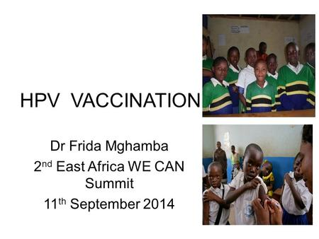 HPV VACCINATION Dr Frida Mghamba 2 nd East Africa WE CAN Summit 11 th September 2014.