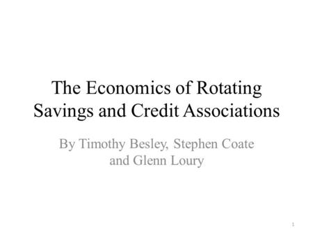 The Economics of Rotating Savings and Credit Associations By Timothy Besley, Stephen Coate and Glenn Loury 1.
