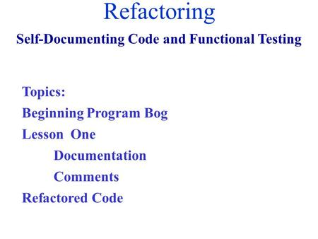 Refactoring Self-Documenting Code and Functional Testing Topics: Beginning Program Bog Lesson One Documentation Comments Refactored Code.