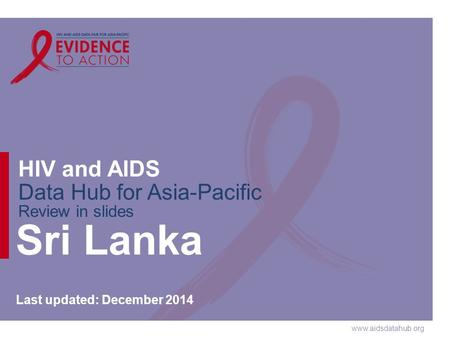 Www.aidsdatahub.org HIV and AIDS Data Hub for Asia-Pacific Review in slides Sri Lanka Last updated: December 2014.
