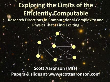 Exploring the Limits of the Efficiently Computable Research Directions in Computational Complexity and Physics That I Find Exciting Scott Aaronson (MIT)