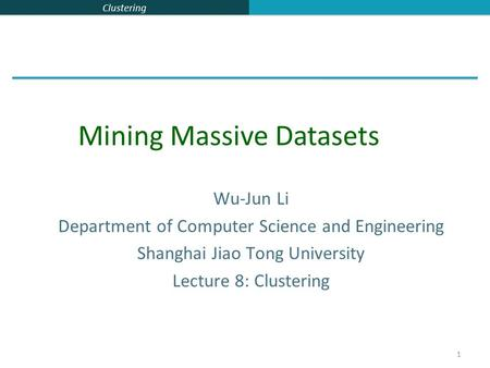 Clustering 1 Wu-Jun Li Department of Computer Science and Engineering Shanghai Jiao Tong University Lecture 8: Clustering Mining Massive Datasets.
