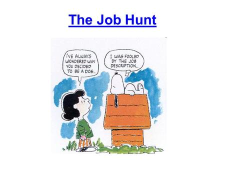 The Job Hunt. What do you want to do? If you're not sure, take an assessment test.