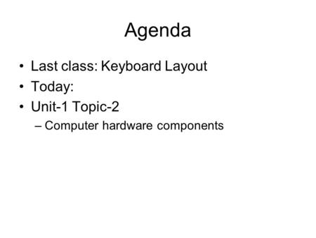Agenda Last class: Keyboard Layout Today: Unit-1 Topic-2 –Computer hardware components.