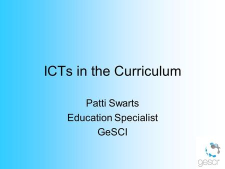 ICTs in the Curriculum Patti Swarts Education Specialist GeSCI.