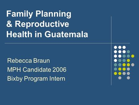 Family Planning & Reproductive Health in Guatemala Rebecca Braun MPH Candidate 2006 Bixby Program Intern.