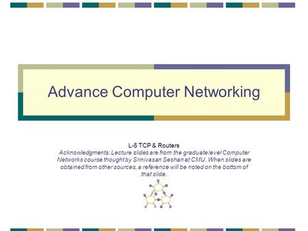 Advance Computer Networking L-5 TCP & Routers Acknowledgments: Lecture slides are from the graduate level Computer Networks course thought by Srinivasan.