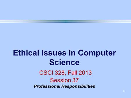 1 Ethical Issues in Computer Science CSCI 328, Fall 2013 Session 37 Professional Responsibilities.