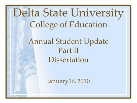 Delta State University College of Education Annual Student Update Part II Dissertation January16, 2010.