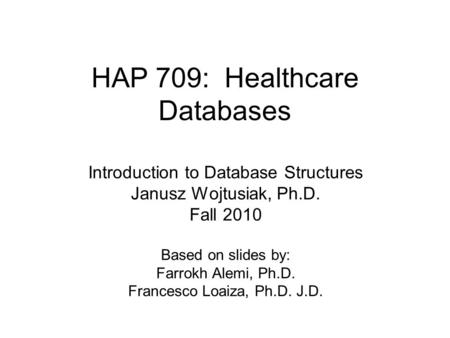 HAP 709: Healthcare Databases Introduction to Database Structures Janusz Wojtusiak, Ph.D. Fall 2010 Based on slides by: Farrokh Alemi, Ph.D. Francesco.