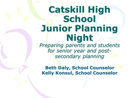 Catskill High School Junior Planning Night Preparing parents and students for senior year and post- secondary planning Beth Daly, School Counselor Kelly.