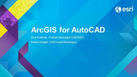 ArcGIS for AutoCAD Don Kuehne, Product Manager CAD/AEC Karen Hodge, CAD Lead Developer.