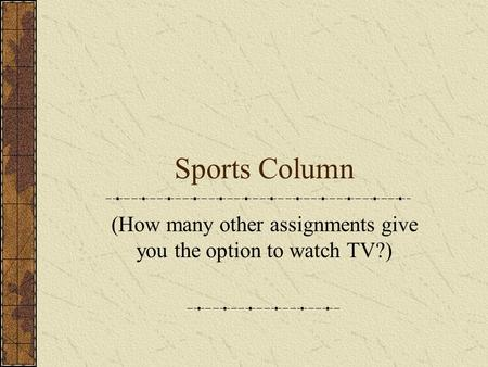 Sports Column (How many other assignments give you the option to watch TV?)