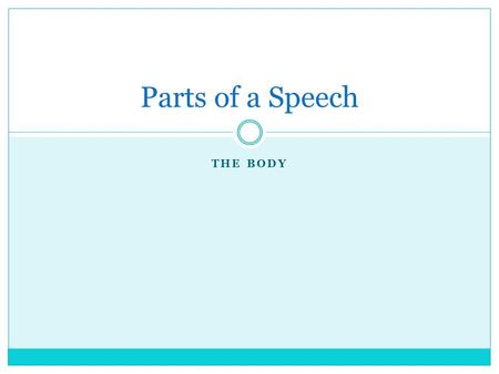 THE BODY Parts of a Speech. Purpose of the Body The Body of your speech is the heart, the brain, even the nerve center of the entire presentation. It.