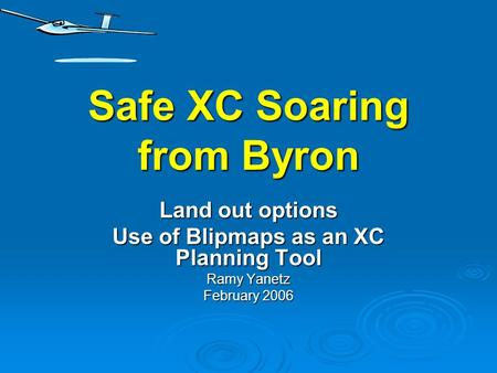 Safe XC Soaring from Byron Land out options Use of Blipmaps as an XC Planning Tool Ramy Yanetz February 2006.