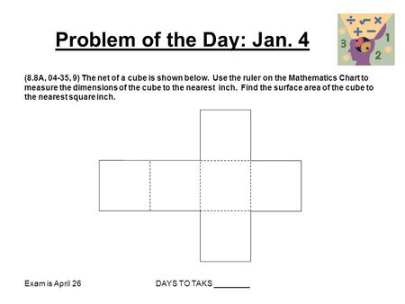 Problem of the Day: Jan. 4 (8.8A, 04-35, 9) The net of a cube is shown below. Use the ruler on the Mathematics Chart to measure the dimensions of the cube.