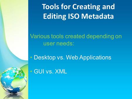 Various tools created depending on user needs: Desktop vs. Web Applications GUI vs. XML Tools for Creating and Editing ISO Metadata.