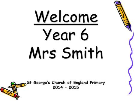 Welcome Year 6 Mrs Smith St George's Church of England Primary 2014 - 2015.