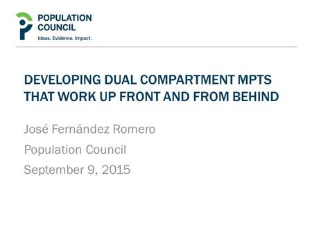DEVELOPING DUAL COMPARTMENT MPTS THAT WORK UP FRONT AND FROM BEHIND José Fernández Romero Population Council September 9, 2015.