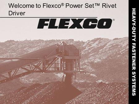 Welcome to Flexco ® Power Set™ Rivet Driver HEAVY-DUTY FASTENER SYSTEMS.