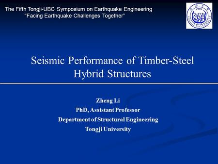 Zheng Li PhD, Assistant Professor Department of Structural Engineering Tongji University Seismic Performance of Timber-Steel Hybrid Structures The Fifth.