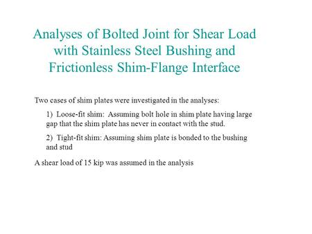 Analyses of Bolted Joint for Shear Load with Stainless Steel Bushing and Frictionless Shim-Flange Interface Two cases of shim plates were investigated.