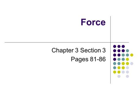 Force Chapter 3 Section 3 Pages 81-86. Force Force – the cause of change in motion, velocity, or acceleration Force is measured in Newtons (N) Any kind.