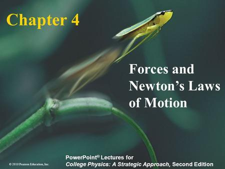 © 2010 Pearson Education, Inc. PowerPoint ® Lectures for College Physics: A Strategic Approach, Second Edition Chapter 4 Forces and Newton's Laws of Motion.