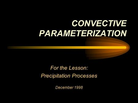 CONVECTIVE PARAMETERIZATION For the Lesson: Precipitation Processes December 1998.