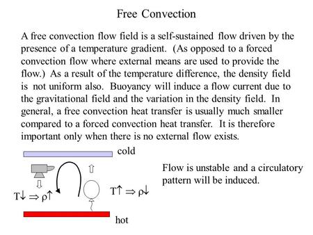 Free Convection A free convection flow field is a self-sustained flow driven by the presence of a temperature gradient. (As opposed to a forced convection.