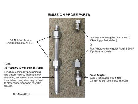 "EMISSION PROBE PARTS TUBE: 3/8"" OD x 0.049 wall Stainless Steel Length determined by pipe diameter and placement of connecting end to allow easy connection."