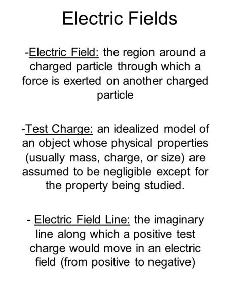 Electric Fields -Electric Field: the region around a charged particle through which a force is exerted on another charged particle -Test Charge: an idealized.