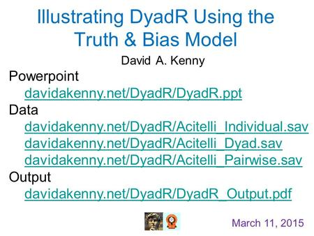 Illustrating DyadR Using the Truth & Bias Model David A. Kenny March 11, 2015 Powerpoint davidakenny.net/DyadR/DyadR.ppt Data davidakenny.net/DyadR/Acitelli_Individual.sav.