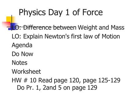 Physics Day 1 of Force LO: Difference between Weight and Mass LO: Explain Newton's first law of Motion Agenda Do Now Notes Worksheet HW # 10 Read page.
