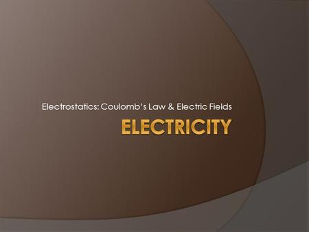 Electrostatics: Coulomb's Law & Electric Fields. Electric Charges  There are two kinds of charges: positive (+) and negative (-), with the following.